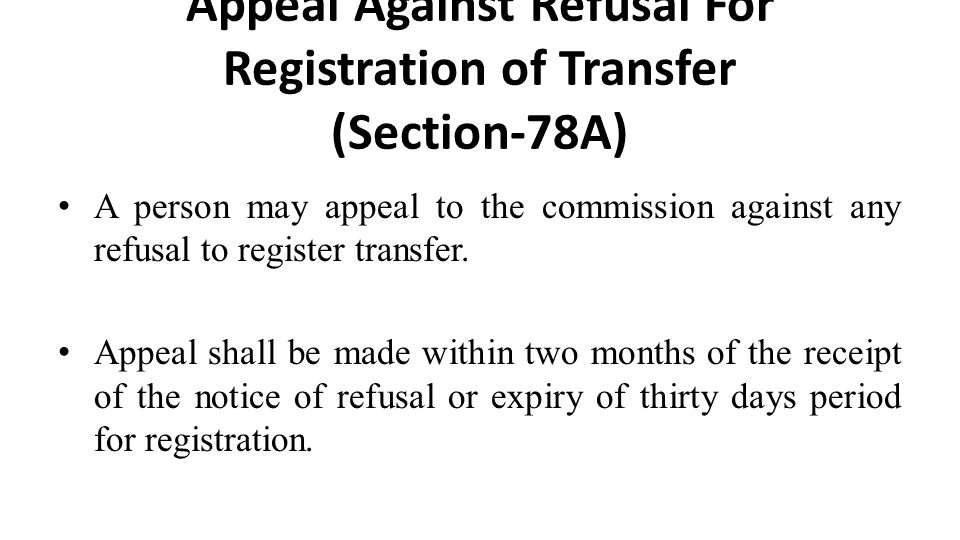 Appeal Against Refusal For Registration of Transfer (Section-78A) A person may appeal to the commission against any refusal to register transfer.