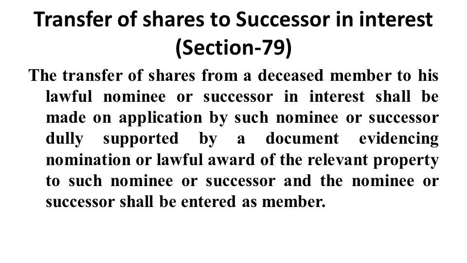 Transfer of shares to Successor in interest (Section-79) The transfer of shares from a deceased member to his lawful nominee or successor in interest