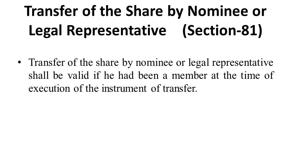 Transfer of the Share by Nominee or Legal Representative (Section-81) Transfer of the share by nominee or legal representative shall be valid if he had been a member at the time of execution of the instrument of transfer.