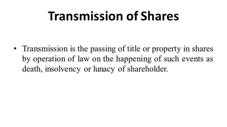 Transmission of Shares Transmission is the passing of title or property in shares by operation of law on the happening of such events as death, insolv
