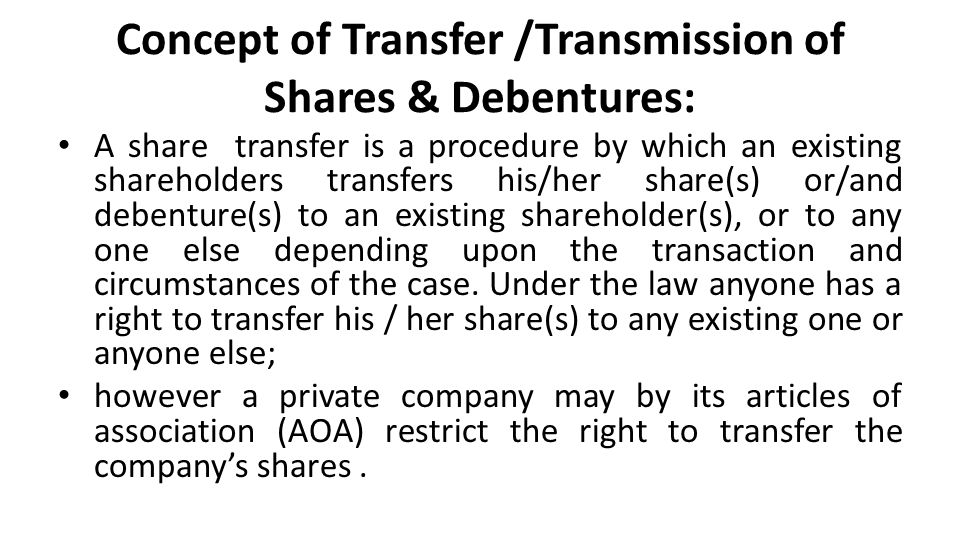 Concept of Transfer /Transmission of Shares & Debentures: A share transfer is a procedure by which an existing shareholders transfers his/her share(s) or/and debenture(s) to an existing shareholder(s), or to any one else depending upon the transaction and circumstances of the case.