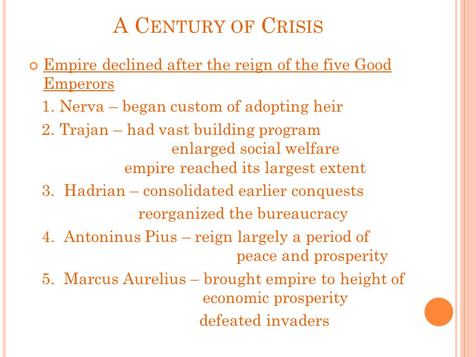 A C ENTURY OF C RISIS Empire declined after the reign of the five Good Emperors 1. Nerva – began custom of adopting heir 2. Trajan – had vast building