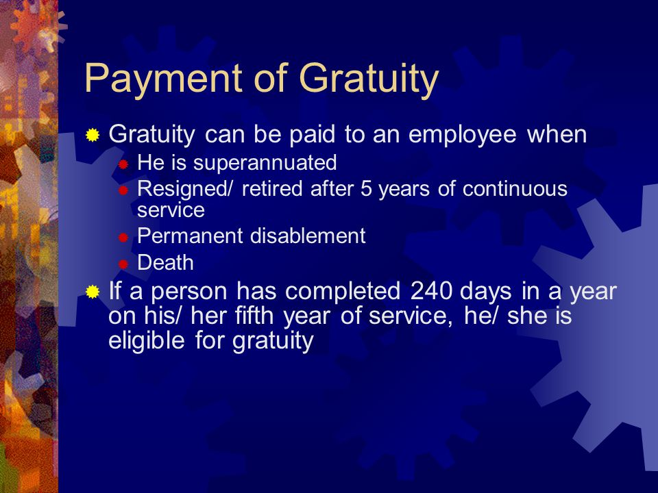 Payment of Gratuity  Gratuity can be paid to an employee when  He is superannuated  Resigned/ retired after 5 years of continuous service  Permanent disablement  Death  If a person has completed 240 days in a year on his/ her fifth year of service, he/ she is eligible for gratuity