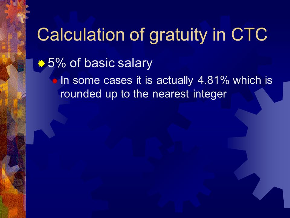 Calculation of gratuity in CTC  5% of basic salary  In some cases it is actually 4.81% which is rounded up to the nearest integer