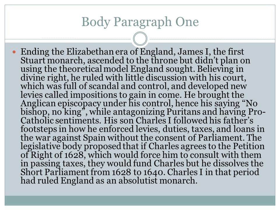 Body Paragraph One Ending the Elizabethan era of England, James I, the first Stuart monarch, ascended to the throne but didn't plan on using the theoretical model England sought.