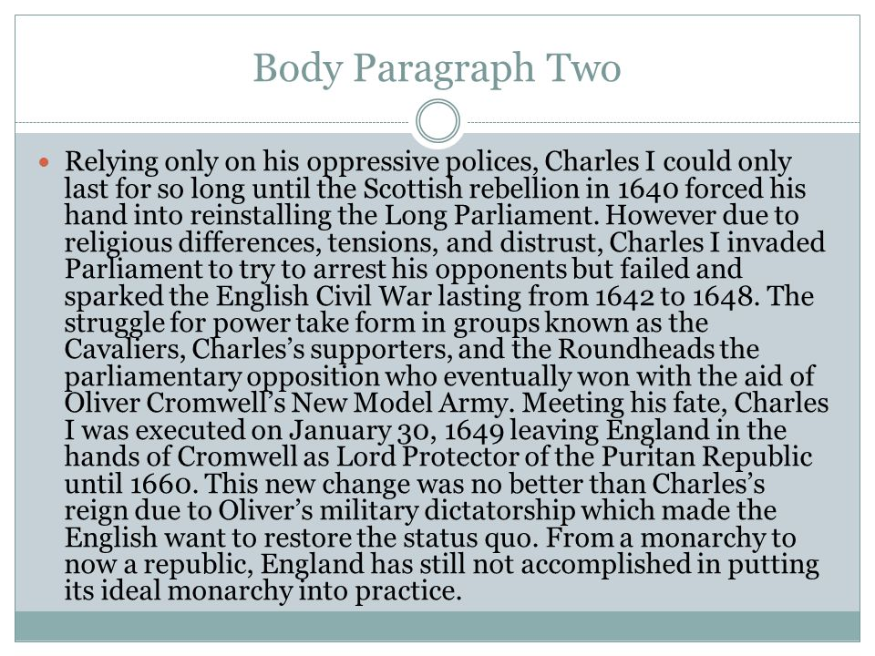 Body Paragraph Two Relying only on his oppressive polices, Charles I could only last for so long until the Scottish rebellion in 1640 forced his hand into reinstalling the Long Parliament.