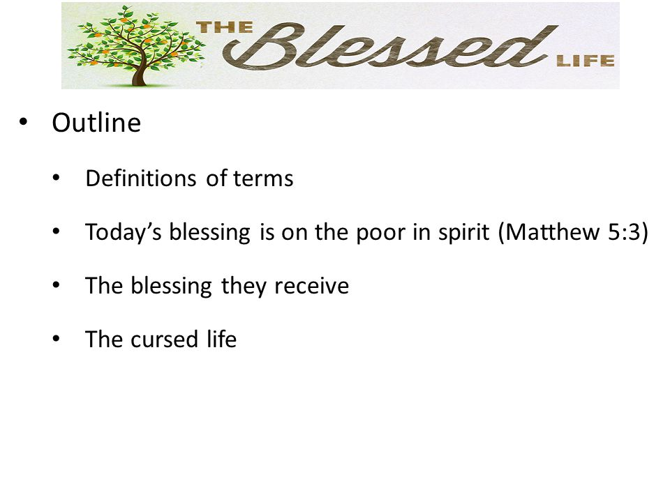 Outline Definitions of terms Today's blessing is on the poor in spirit (Matthew 5:3) The blessing they receive The cursed life