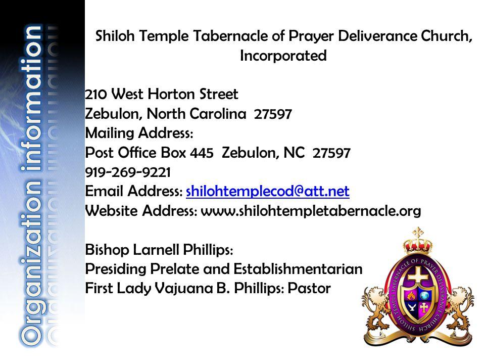 Shiloh Temple Tabernacle of Prayer Deliverance Church, Incorporated 210 West Horton Street Zebulon, North Carolina 27597 Mailing Address: Post Office Box 445 Zebulon, NC 27597 919-269-9221 Email Address: shilohtemplecod@att.netshilohtemplecod@att.net Website Address: www.shilohtempletabernacle.org Bishop Larnell Phillips: Presiding Prelate and Establishmentarian First Lady Vajuana B.