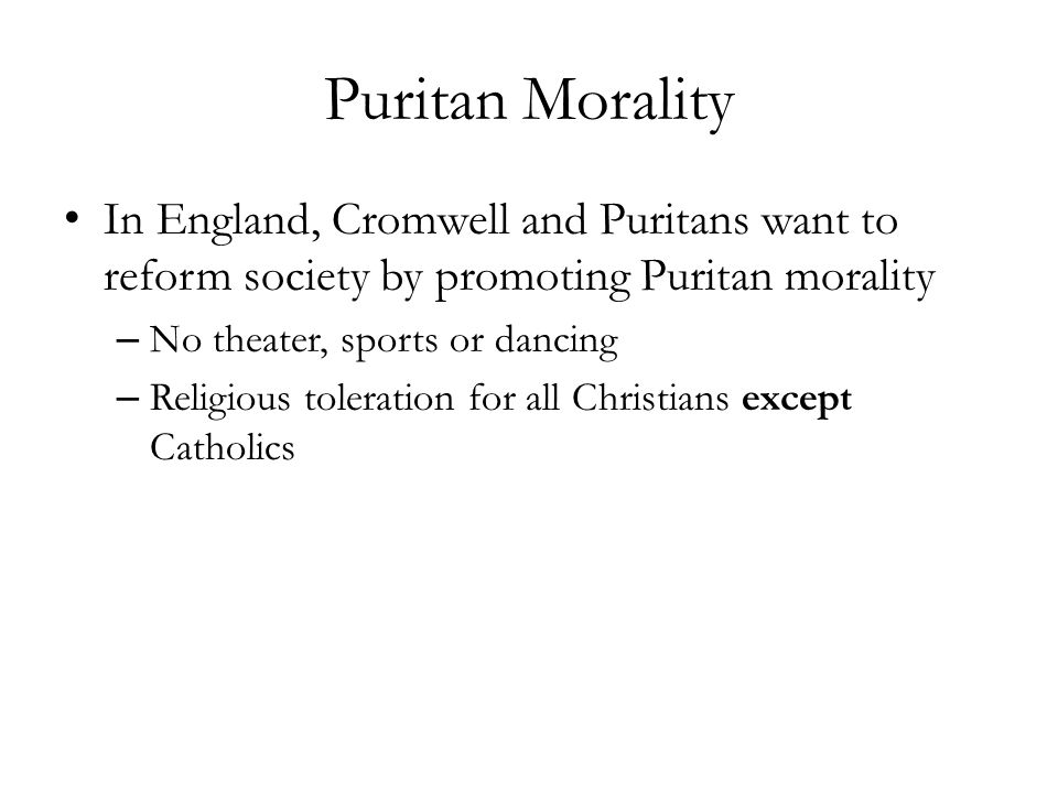 Puritan Morality In England, Cromwell and Puritans want to reform society by promoting Puritan morality – No theater, sports or dancing – Religious to