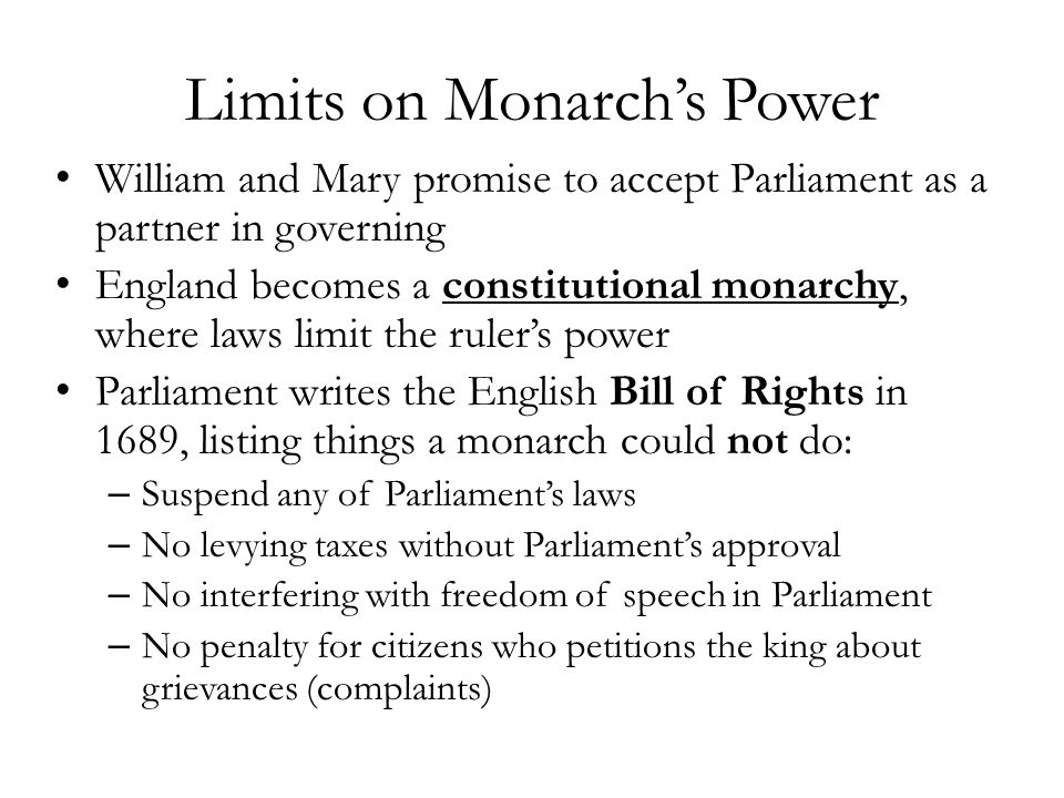 Limits on Monarch's Power William and Mary promise to accept Parliament as a partner in governing England becomes a constitutional monarchy, where law