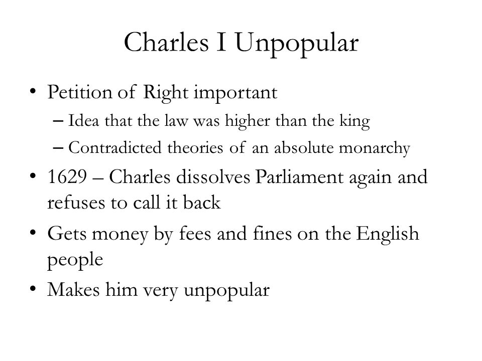 Charles I Unpopular Petition of Right important – Idea that the law was higher than the king – Contradicted theories of an absolute monarchy 1629 – Ch