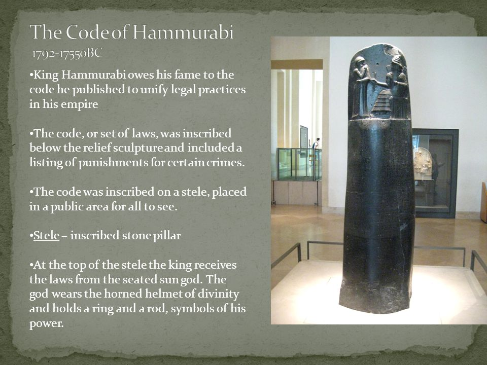 King Hammurabi owes his fame to the code he published to unify legal practices in his empire The code, or set of laws, was inscribed below the relief sculpture and included a listing of punishments for certain crimes.
