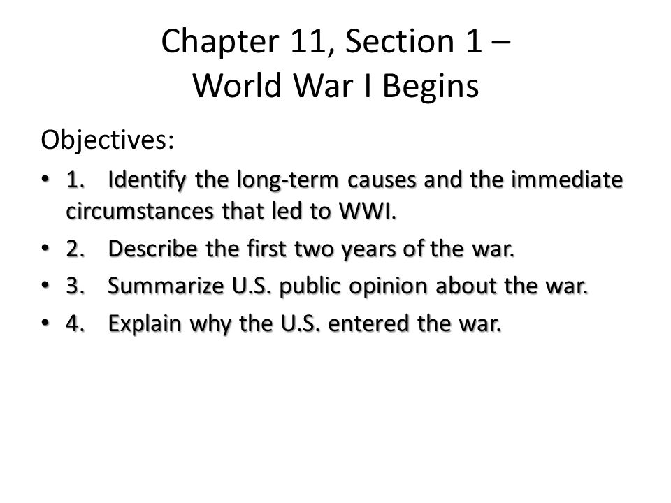 Chapter 11, Section 1 – World War I Begins Objectives: 1.Identify the long-term causes and the immediate circumstances that led to WWI.