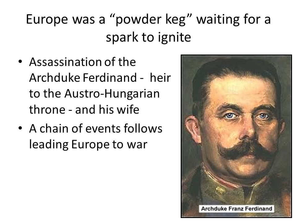 Europe was a powder keg waiting for a spark to ignite Assassination of the Archduke Ferdinand - heir to the Austro-Hungarian throne - and his wife A chain of events follows leading Europe to war