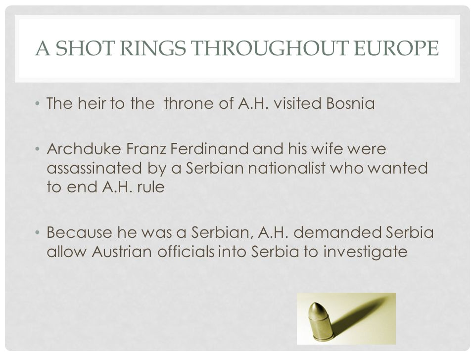 A SHOT RINGS THROUGHOUT EUROPE The heir to the throne of A.H. visited Bosnia Archduke Franz Ferdinand and his wife were assassinated by a Serbian nati