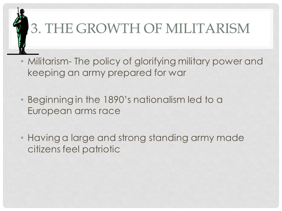 3. THE GROWTH OF MILITARISM Militarism- The policy of glorifying military power and keeping an army prepared for war Beginning in the 1890's nationali