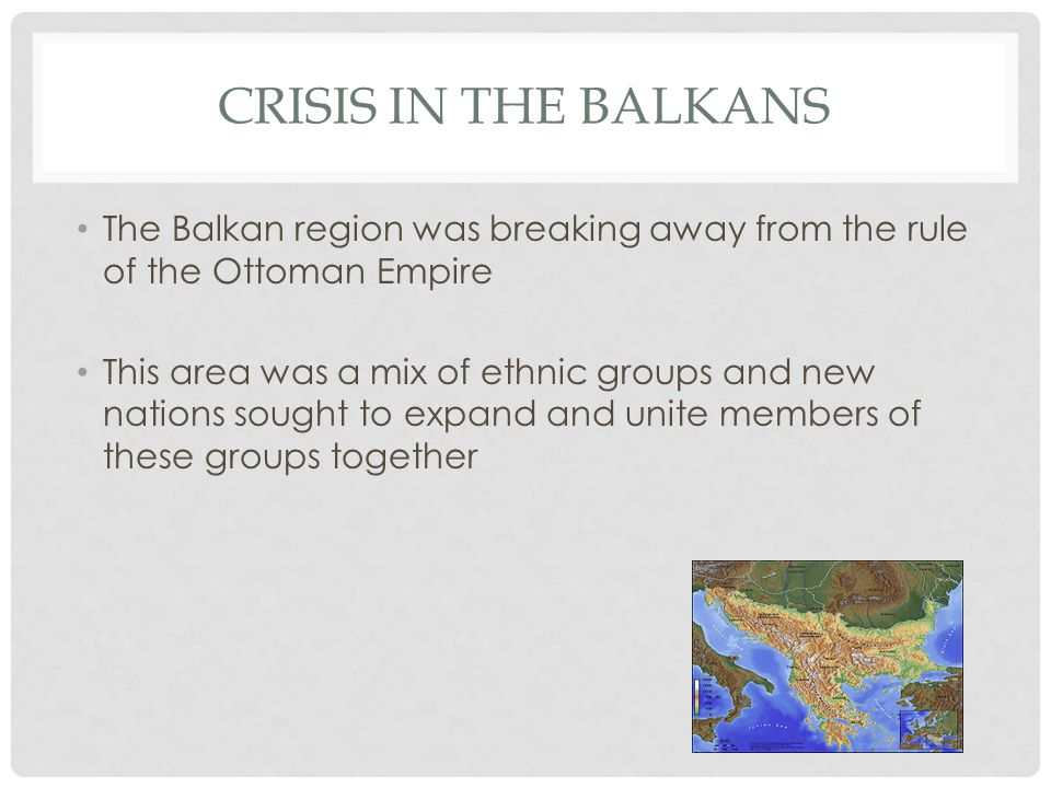 CRISIS IN THE BALKANS The Balkan region was breaking away from the rule of the Ottoman Empire This area was a mix of ethnic groups and new nations sou