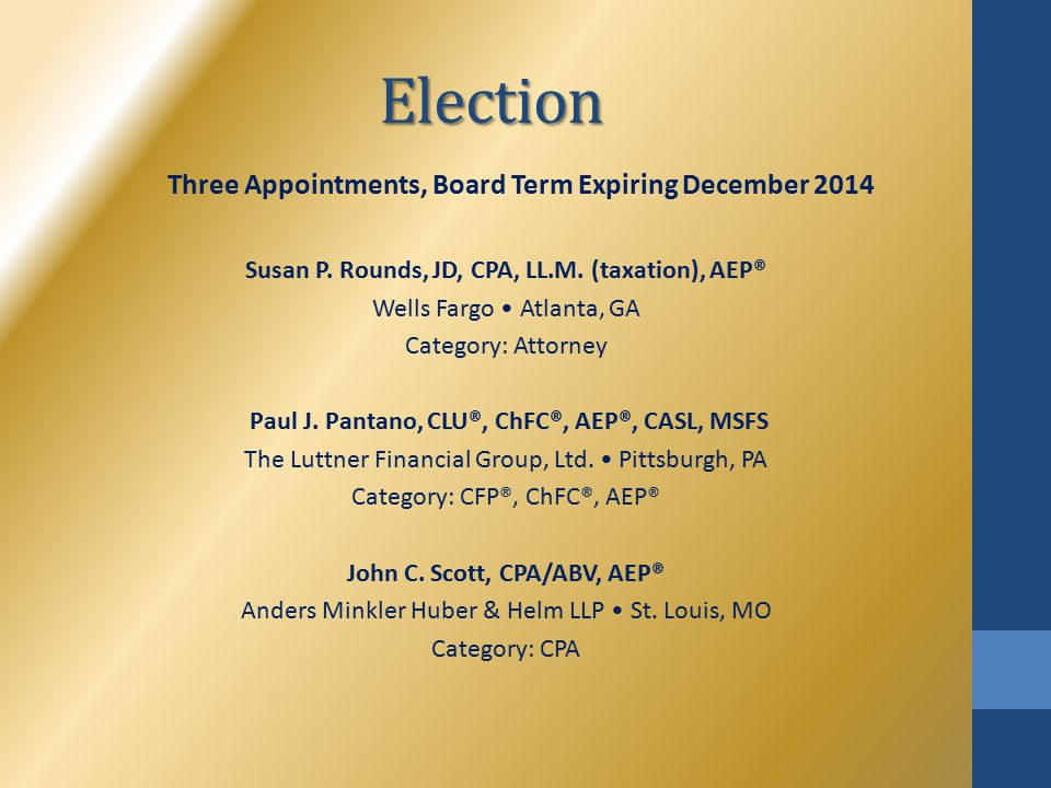 Election Three Appointments, Board Term Expiring December 2014 Susan P. Rounds, JD, CPA, LL.M. (taxation), AEP® Wells Fargo Atlanta, GA Category: Atto