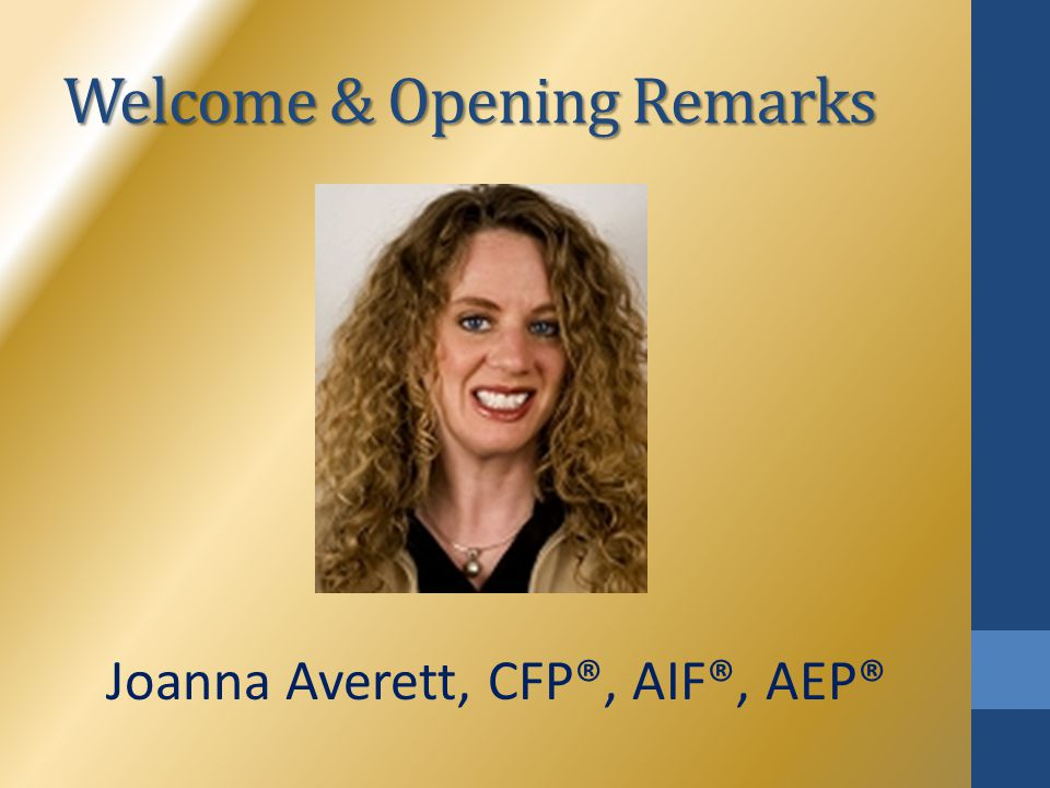 Welcome & Opening Remarks Joanna Averett, CFP®, AIF®, AEP®