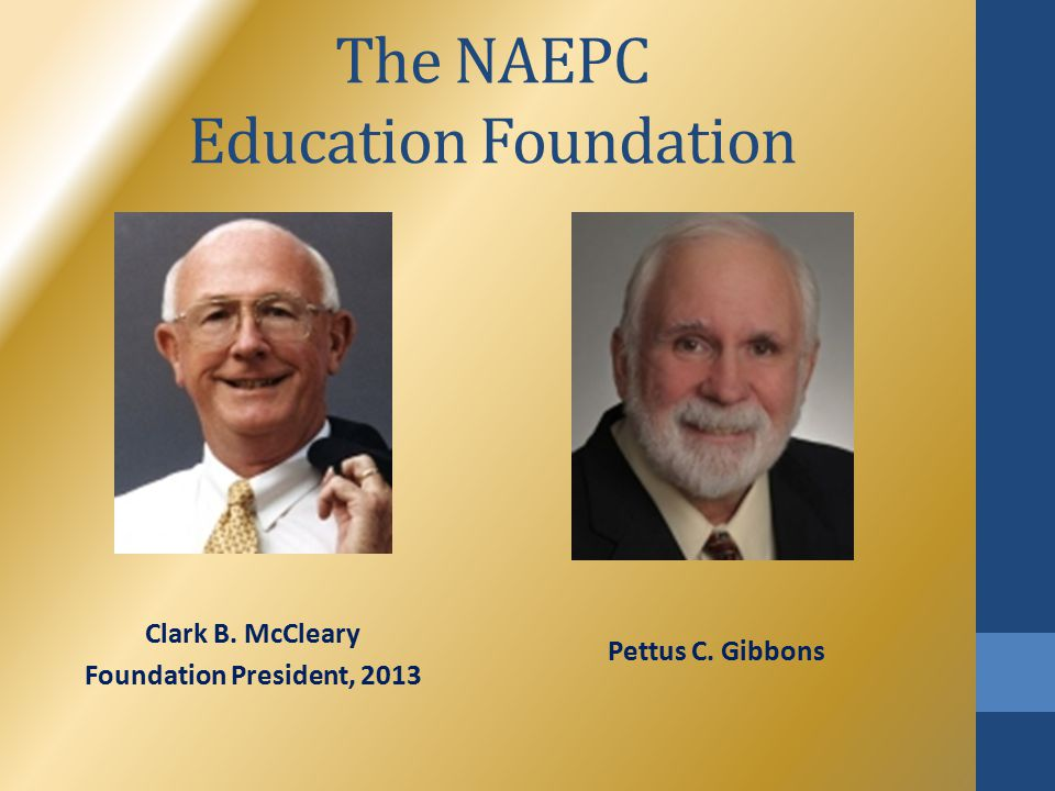 The NAEPC Education Foundation Clark B. McCleary Foundation President, 2013 Pettus C. Gibbons
