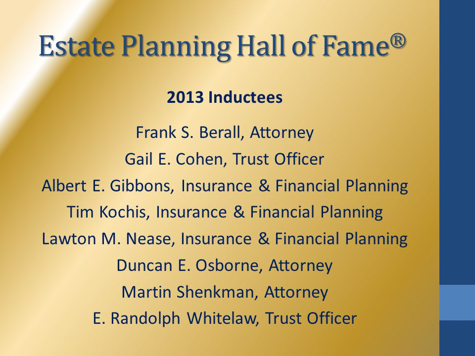 Estate Planning Hall of Fame ® 2013 Inductees Frank S. Berall, Attorney Gail E. Cohen, Trust Officer Albert E. Gibbons, Insurance & Financial Planning