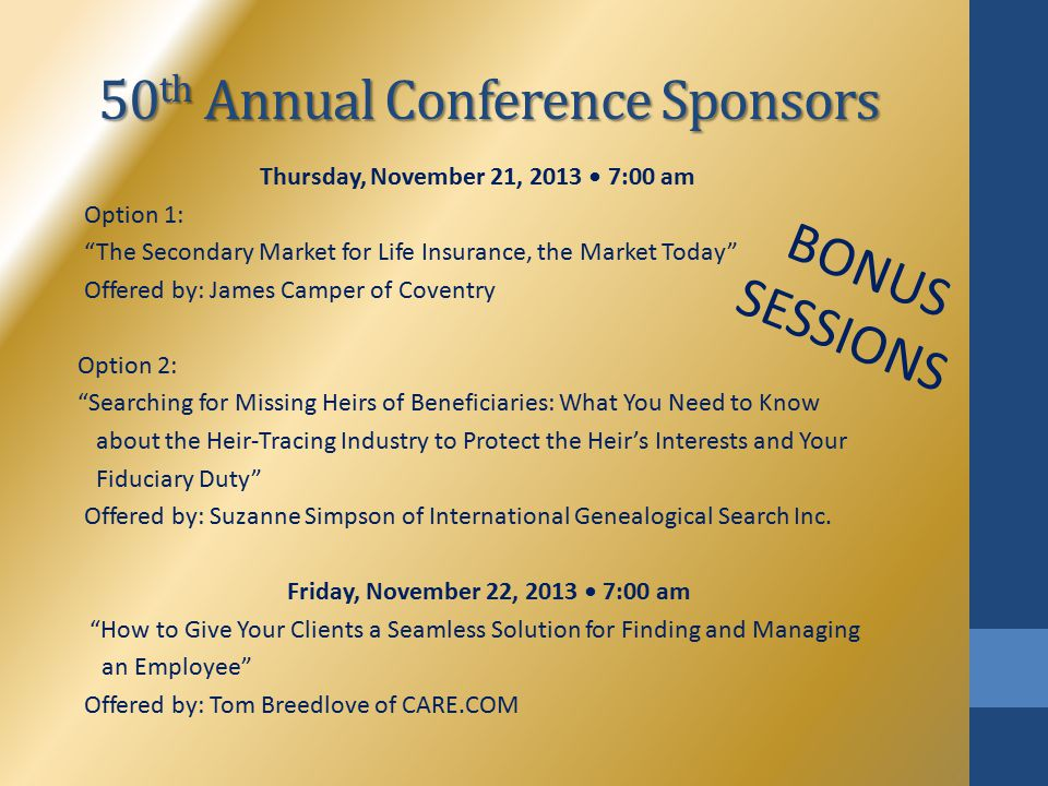 "50 th Annual Conference Sponsors Thursday, November 21, 2013 7:00 am Option 1: ""The Secondary Market for Life Insurance, the Market Today"" Offered by:"