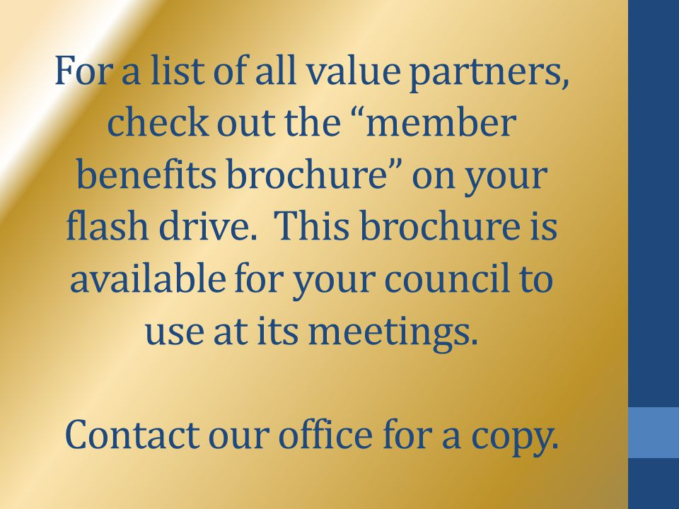 "For a list of all value partners, check out the ""member benefits brochure"" on your flash drive. This brochure is available for your council to use at"