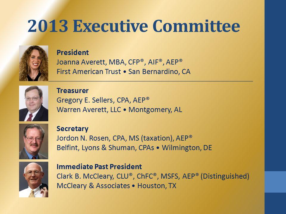2013 Executive Committee President Joanna Averett, MBA, CFP®, AIF®, AEP® First American Trust San Bernardino, CA Treasurer Gregory E.
