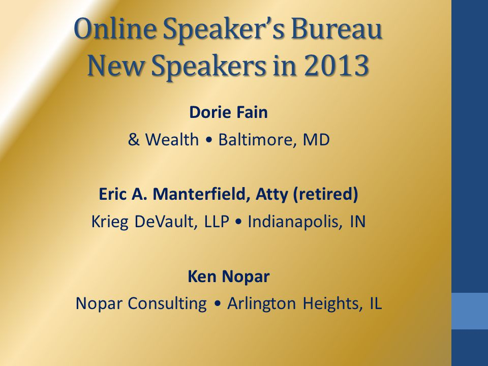 Online Speaker's Bureau New Speakers in 2013 Dorie Fain & Wealth Baltimore, MD Eric A. Manterfield, Atty (retired) Krieg DeVault, LLP Indianapolis, IN