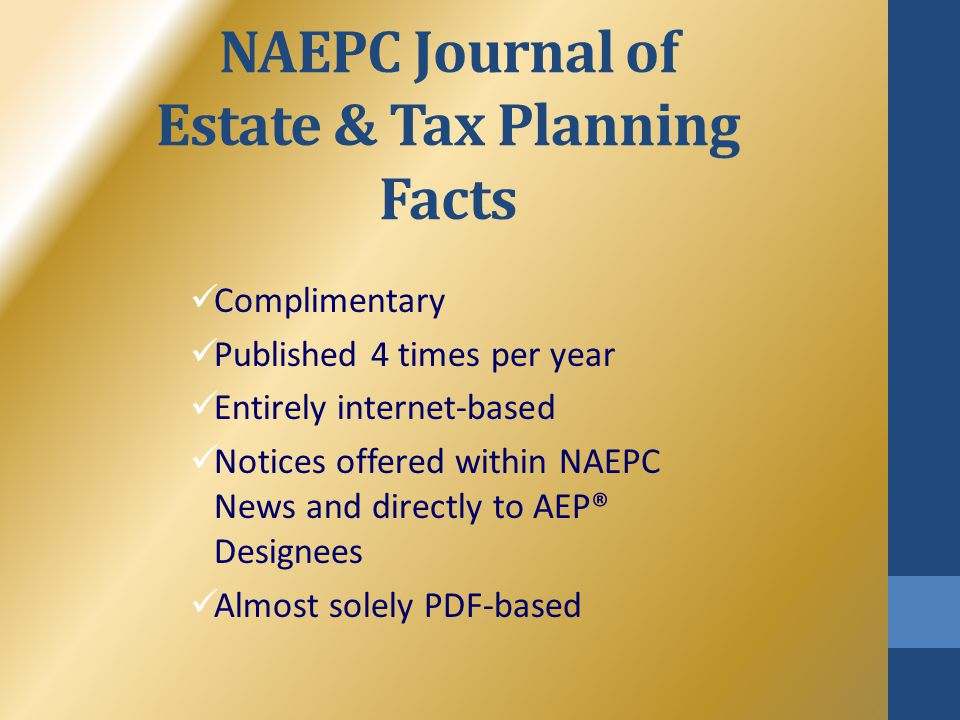 NAEPC Journal of Estate & Tax Planning Facts Complimentary Published 4 times per year Entirely internet-based Notices offered within NAEPC News and di