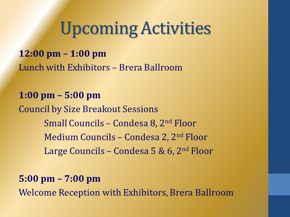 Upcoming Activities 12:00 pm – 1:00 pm Lunch with Exhibitors – Brera Ballroom 1:00 pm – 5:00 pm Council by Size Breakout Sessions Small Councils – Con