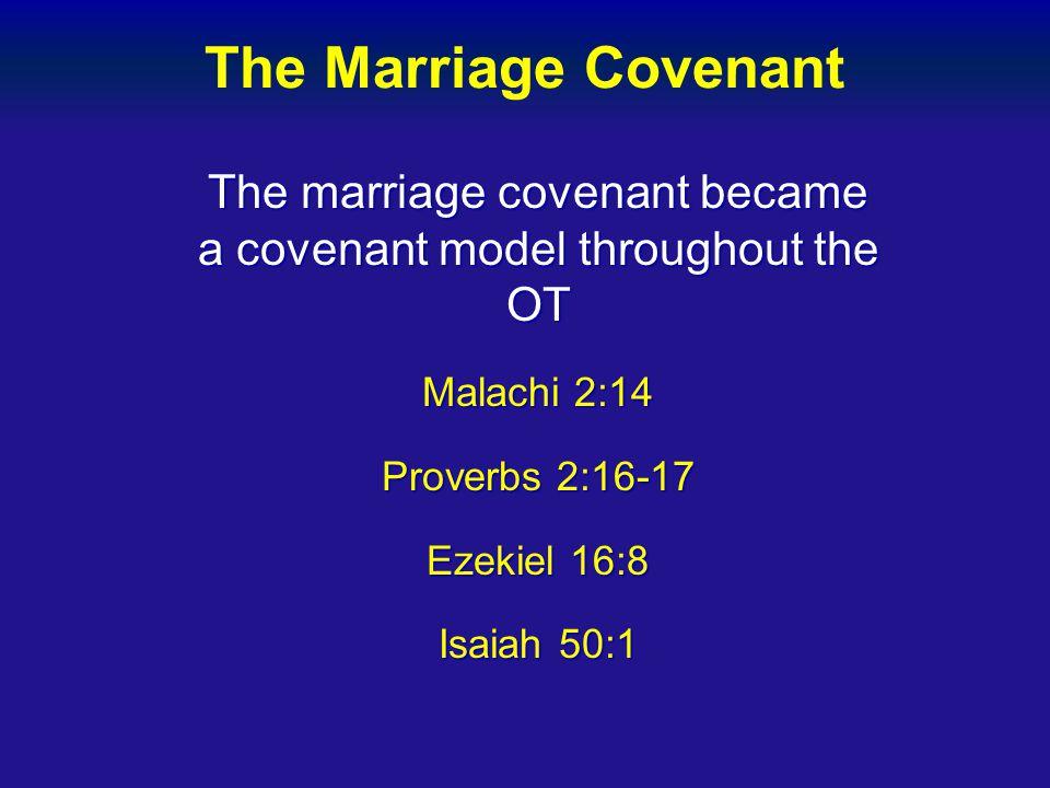 The Marriage Covenant The marriage covenant became a covenant model throughout the OT Malachi 2:14 Proverbs 2:16-17 Ezekiel 16:8 Isaiah 50:1