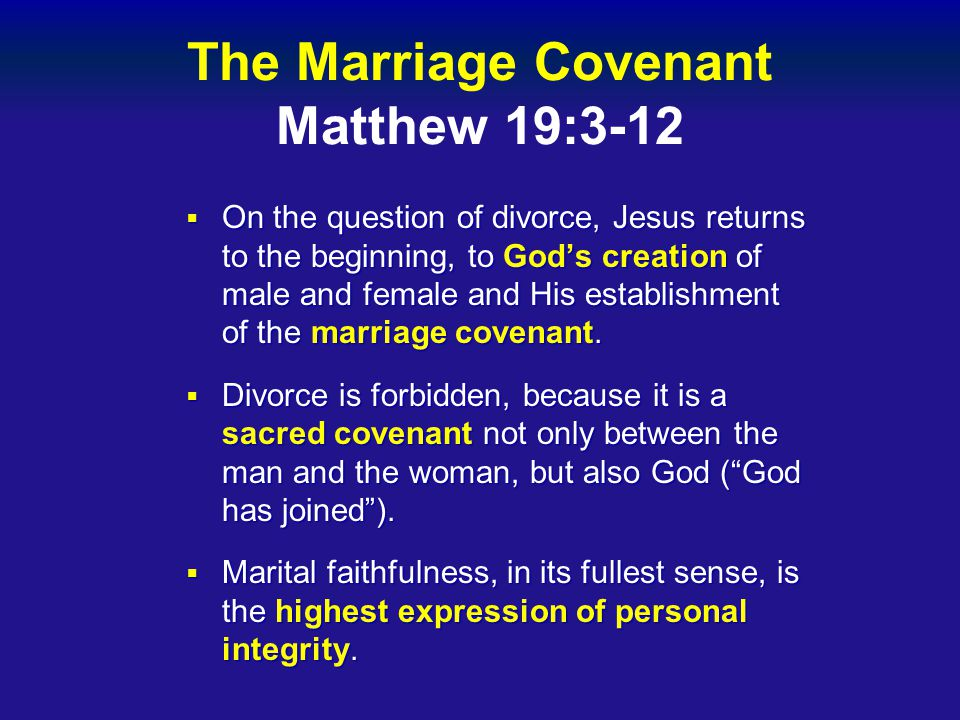 The Marriage Covenant Matthew 19:3-12  On the question of divorce, Jesus returns to the beginning, to God's creation of male and female and His establishment of the marriage covenant.