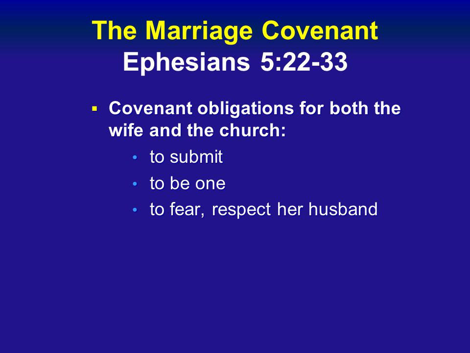The Marriage Covenant Ephesians 5:22-33  Covenant obligations for both the wife and the church: to submit to submit to be one to be one to fear, respect her husband to fear, respect her husband