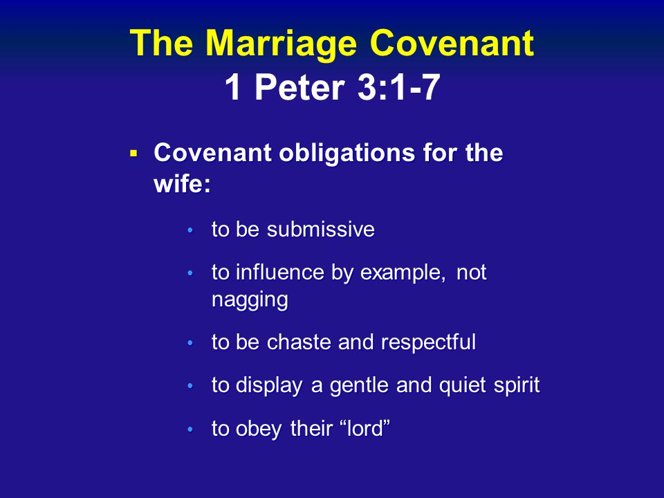 The Marriage Covenant 1 Peter 3:1-7  Covenant obligations for the wife: to be submissive to be submissive to influence by example, not nagging to influence by example, not nagging to be chaste and respectful to be chaste and respectful to display a gentle and quiet spirit to display a gentle and quiet spirit to obey their lord to obey their lord