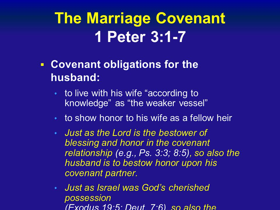 The Marriage Covenant 1 Peter 3:1-7  Covenant obligations for the husband: to live with his wife according to knowledge as the weaker vessel to live with his wife according to knowledge as the weaker vessel to show honor to his wife as a fellow heir to show honor to his wife as a fellow heir Just as the Lord is the bestower of blessing and honor in the covenant relationship (e.g., Ps.