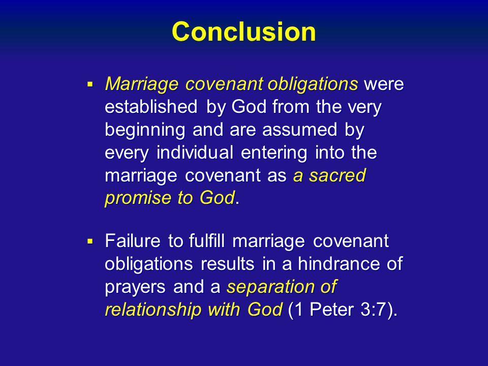 Conclusion  Marriage covenant obligations were established by God from the very beginning and are assumed by every individual entering into the marriage covenant as a sacred promise to God.