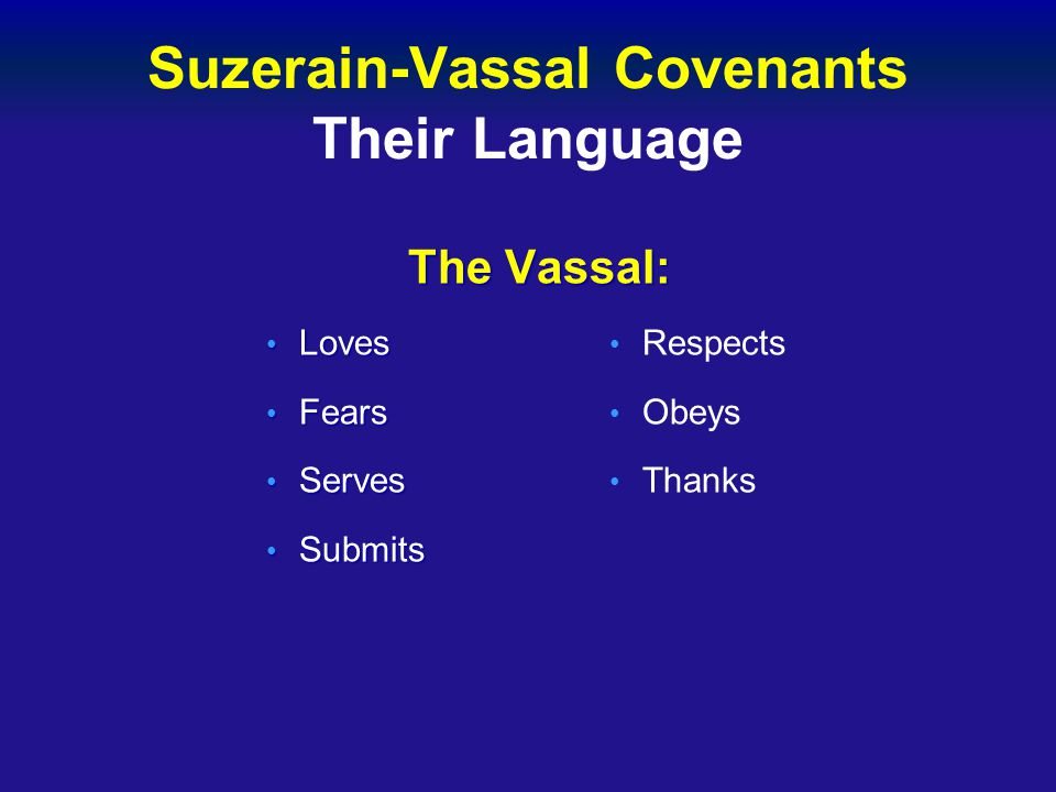 Suzerain-Vassal Covenants Their Language The Vassal: The Vassal: Loves Loves Fears Fears Serves Serves Submits Submits Respects Obeys Thanks