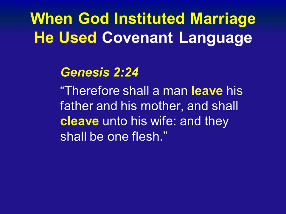 When God Instituted Marriage He Used Covenant Language Genesis 2:24 Therefore shall a man leave his father and his mother, and shall cleave unto his wife: and they shall be one flesh.