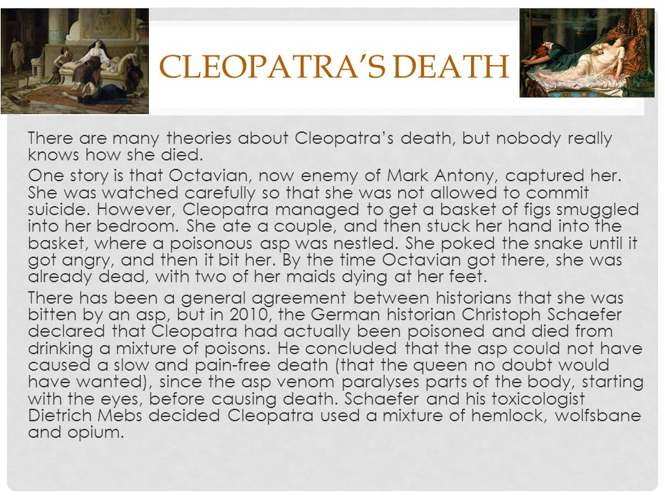 CLEOPATRA'S DEATH There are many theories about Cleopatra's death, but nobody really knows how she died.