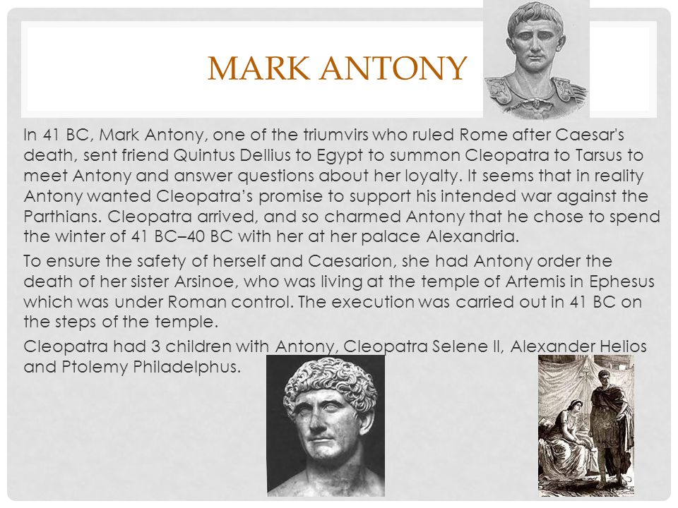 MARK ANTONY In 41 BC, Mark Antony, one of the triumvirs who ruled Rome after Caesar s death, sent friend Quintus Dellius to Egypt to summon Cleopatra to Tarsus to meet Antony and answer questions about her loyalty.