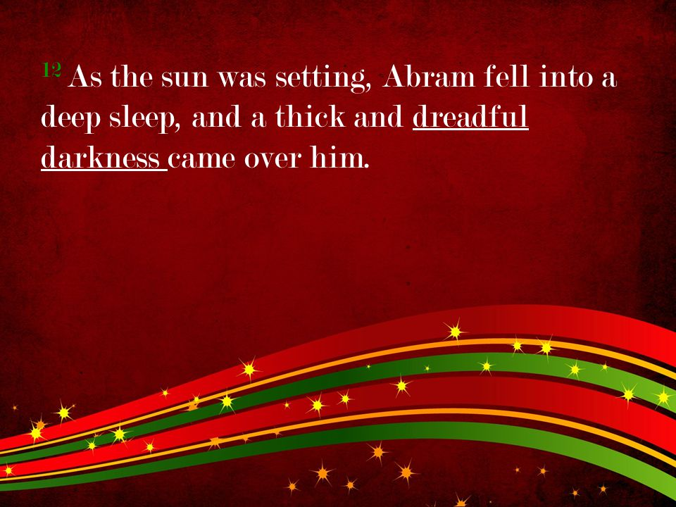 12 As the sun was setting, Abram fell into a deep sleep, and a thick and dreadful darkness came over him.
