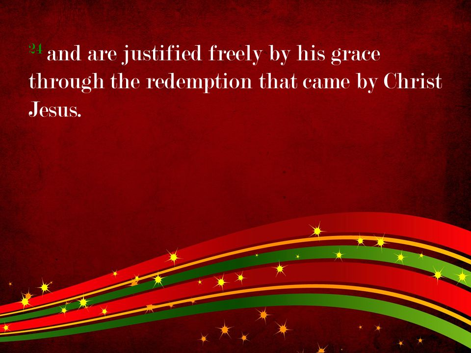 24 and are justified freely by his grace through the redemption that came by Christ Jesus.