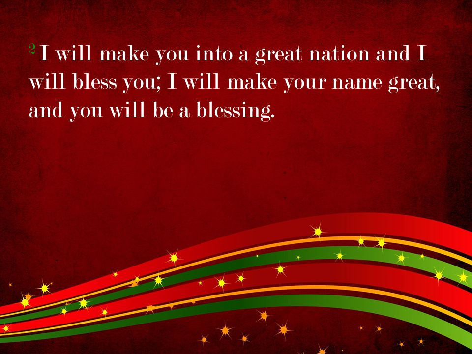 2 I will make you into a great nation and I will bless you; I will make your name great, and you will be a blessing.