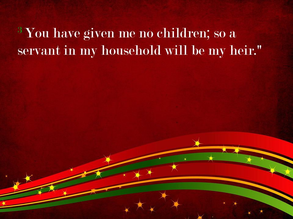 3 You have given me no children; so a servant in my household will be my heir.