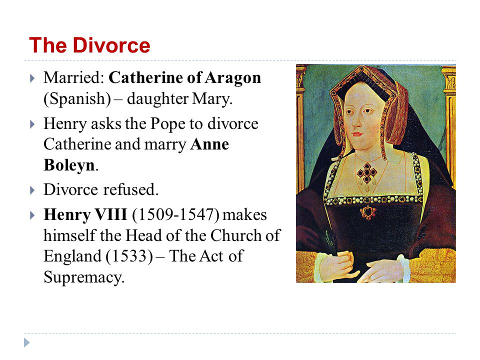The Divorce  Married: Catherine of Aragon (Spanish) – daughter Mary.