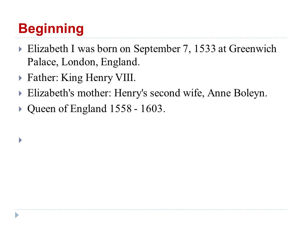 Beginning  Elizabeth I was born on September 7, 1533 at Greenwich Palace, London, England.