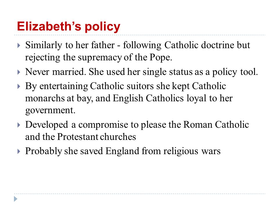Elizabeth's policy  Similarly to her father - following Catholic doctrine but rejecting the supremacy of the Pope.