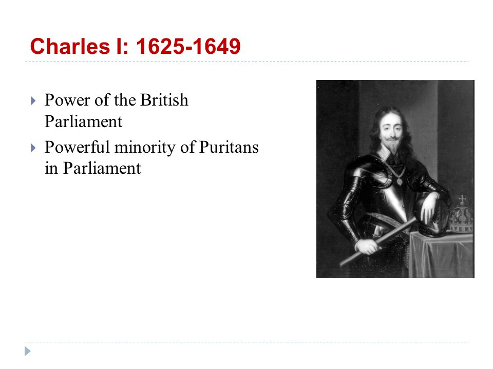 Charles I: 1625-1649  Power of the British Parliament  Powerful minority of Puritans in Parliament