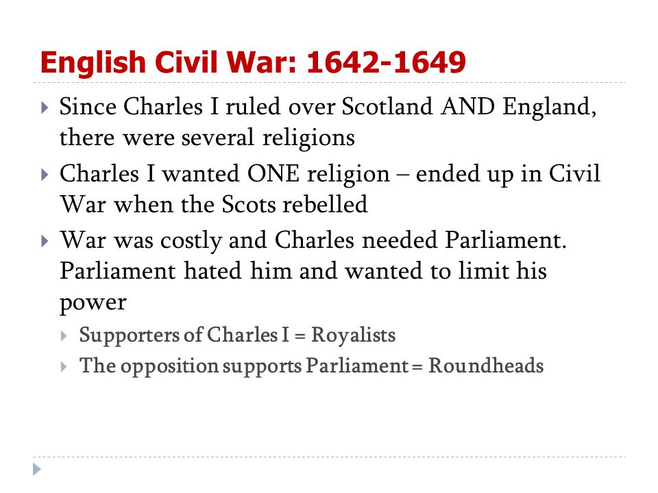 English Civil War: 1642-1649  Since Charles I ruled over Scotland AND England, there were several religions  Charles I wanted ONE religion – ended up in Civil War when the Scots rebelled  War was costly and Charles needed Parliament.